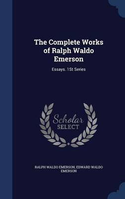 The Complete Works of Ralph Waldo Emerson: Essays. 1st Series