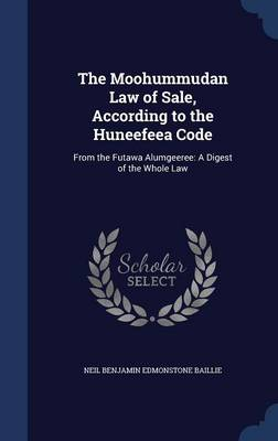 The Moohummudan Law of Sale, According to the Huneefeea Code: From the Futawa Alumgeeree: A Digest of the Whole Law