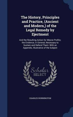 The History, Principles and Practice, (Ancient and Modern, ) of the Legal Remedy by Ejectment: And the Resulting Action for Mesne Profits; The Evidence, in General, Necessary to Sustain and Defend Them: With an Appendix, Illustrative of the Subject