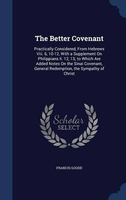 The Better Covenant: Practically Considered, from Hebrews VIII. 6, 10-12, with a Supplement on Philippians II. 12, 13; To Which Are Added Notes on the Sinai Covenant, General Redemption, the Sympathy of Christ
