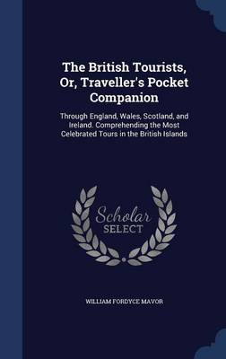 The British Tourists, Or, Traveller's Pocket Companion: Through England, Wales, Scotland, and Ireland. Comprehending the Most Celebrated Tours in the British Islands