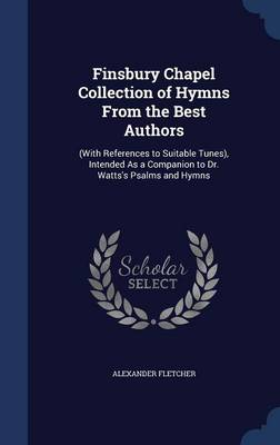 Finsbury Chapel Collection of Hymns from the Best Authors: (With References to Suitable Tunes), Intended as a Companion to Dr. Watts's Psalms and Hymns