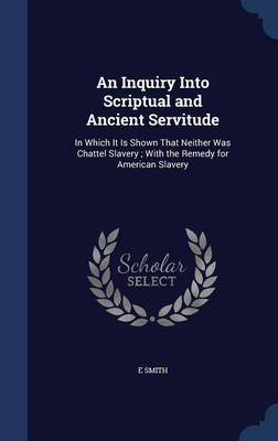 An Inquiry Into Scriptual and Ancient Servitude: In Which It Is Shown That Neither Was Chattel Slavery; With the Remedy for American Slavery