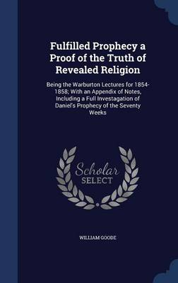 Fulfilled Prophecy a Proof of the Truth of Revealed Religion: Being the Warburton Lectures for 1854-1858; With an Appendix of Notes, Including a Full Investagation of Daniel's Prophecy of the Seventy Weeks