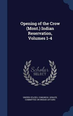 Opening of the Crow (Mont.) Indian Reservation, Volumes 1-4
