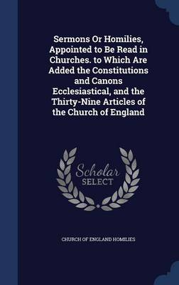 Sermons or Homilies, Appointed to Be Read in Churches. to Which Are Added the Constitutions and Canons Ecclesiastical, and the Thirty-Nine Articles of the Church of England