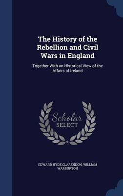 The History of the Rebellion and Civil Wars in England: Together with an Historical View of the Affairs of Ireland