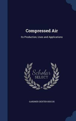 Compressed Air: Its Production, Uses and Applications