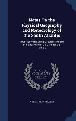 Notes on the Physical Geography and Meteorology of the South Atlantic: Together with Sailing Directions for the Principal Ports of Call, and for the Islands