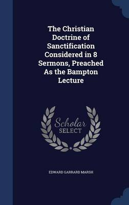 The Christian Doctrine of Sanctification Considered in 8 Sermons, Preached as the Bampton Lecture