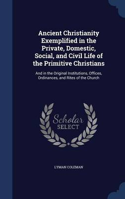 Ancient Christianity Exemplified in the Private, Domestic, Social, and Civil Life of the Primitive Christians: And in the Original Institutions, Offices, Ordinances, and Rites of the Church