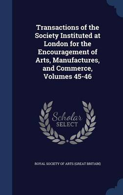 Transactions of the Society Instituted at London for the Encouragement of Arts, Manufactures, and Commerce, Volumes 45-46