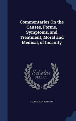 Commentaries on the Causes, Forms, Symptoms, and Treatment, Moral and Medical, of Insanity