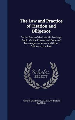 The Law and Practice of Citation and Diligence: On the Basis of the Late Mr. Darling's Book: On the Powers and Duties of Messengers at Arms and Other Officers of the Law