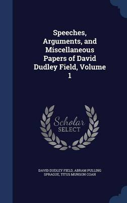 Speeches, Arguments, and Miscellaneous Papers of David Dudley Field; Volume 1