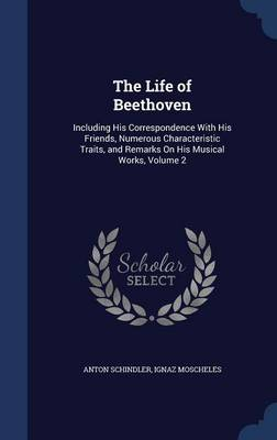 The Life of Beethoven: Including His Correspondence with His Friends, Numerous Characteristic Traits, and Remarks on His Musical Works, Volume 2
