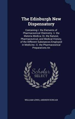The Edinburgh New Dispensatory: Containing I. the Elements of Pharmaceutical Chemistry. II. the Materia Medica; Or, the Natural, Pharmaceutical, and Medical History, of the Different Substances Employed in Medicine. III. the Pharmaceutical Preparations an