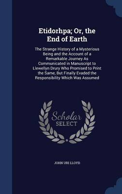 Etidorhpa; Or, the End of Earth: The Strange History of a Mysterious Being and the Account of a Remarkable Journey as Communicated in Manuscript to Llewellyn Drury Who Promised to Print the Same, But Finally Evaded the Responsibility Which Was Assumed