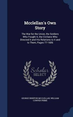 McClellan's Own Story: The War for the Union, the Soldiers Who Fought It, the Civilians Who Directed It and His Relations to It and to Them, Pages 77-1606