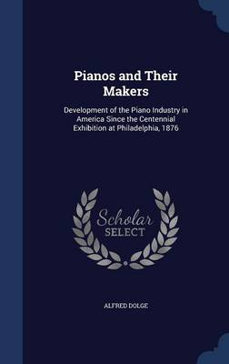 Pianos and Their Makers: Development of the Piano Industry in America Since the Centennial Exhibition at Philadelphia, 1876