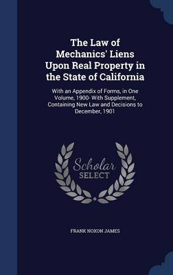 The Law of Mechanics' Liens Upon Real Property in the State of California: With an Appendix of Forms, in One Volume, 1900- With Supplement, Containing New Law and Decisions to December, 1901