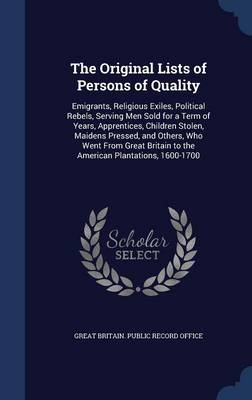 The Original Lists of Persons of Quality: Emigrants, Religious Exiles, Political Rebels, Serving Men Sold for a Term of Years, Apprentices, Children Stolen, Maidens Pressed, and Others, Who Went from Great Britain to the American Plantations, 1600-1700