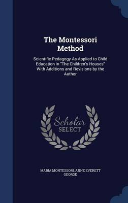 The Montessori Method: Scientific Pedagogy as Applied to Child Education in the Children's Houses with Additions and Revisions by the Author