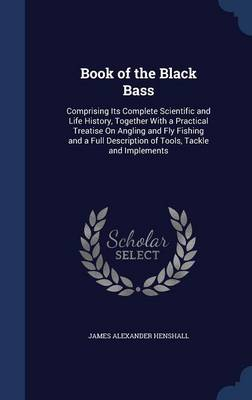 Book of the Black Bass: Comprising Its Complete Scientific and Life History, Together with a Practical Treatise on Angling and Fly Fishing and a Full Description of Tools, Tackle and Implements
