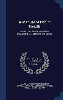 A Manual of Public Health: For the Use of Local Authorities, Medical Officers of Health and Others