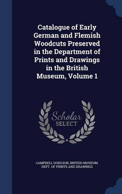 Catalogue of Early German and Flemish Woodcuts Preserved in the Department of Prints and Drawings in the British Museum, Volume 1