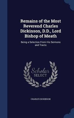 Remains of the Most Reverend Charles Dickinson, D.D., Lord Bishop of Meath: Being a Selection from His Sermons and Tracts