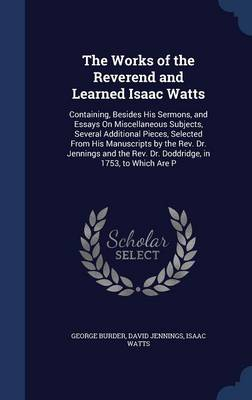 The Works of the Reverend and Learned Isaac Watts: Containing, Besides His Sermons, and Essays on Miscellaneous Subjects, Several Additional Pieces, Selected from His Manuscripts by the REV. Dr. Jennings and the REV. Dr. Doddridge, in 1753, to Which Are P