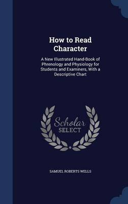 How to Read Character: A New Illustrated Hand-Book of Phrenology and Physiology for Students and Examiners, with a Descriptive Chart
