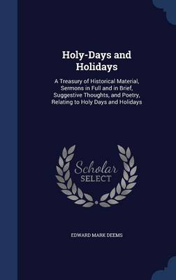 Holy-Days and Holidays: A Treasury of Historical Material, Sermons in Full and in Brief, Suggestive Thoughts, and Poetry, Relating to Holy Days and Holidays