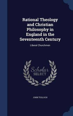 Rational Theology and Christian Philosophy in England in the Seventeenth Century: Liberal Churchmen