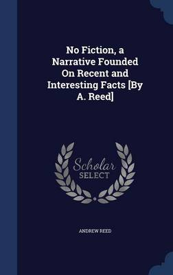 No Fiction, a Narrative Founded on Recent and Interesting Facts [By A. Reed]