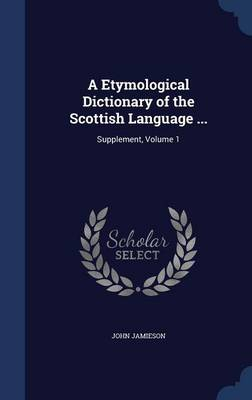 A Etymological Dictionary of the Scottish Language ...: Supplement, Volume 1