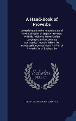 A Hand-Book of Proverbs: Comprising an Entire Republication of Ray's Collection of English Proverbs, with His Additions from Foreign Languages and a Complete Alphabetical Index in Which Are Introduced Large Additions, as Well of Proverbs as of Sayings, Se