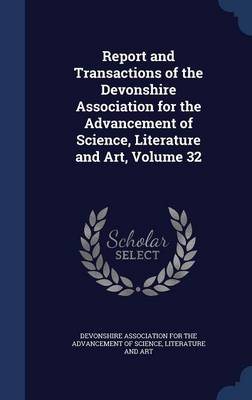 Report and Transactions of the Devonshire Association for the Advancement of Science, Literature and Art, Volume 32
