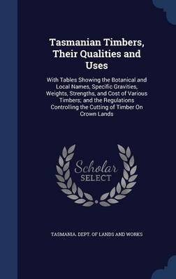 Tasmanian Timbers, Their Qualities and Uses: With Tables Showing the Botanical and Local Names, Specific Gravities, Weights, Strengths, and Cost of Various Timbers; And the Regulations Controlling the Cutting of Timber on Crown Lands