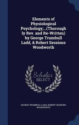 Elements of Physiological Psychology;...(Thoroughly REV. and Re-Written) by George Trumbull Ladd, & Robert Sessions Woodworth