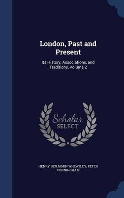 London, Past and Present: Its History, Associations, and Traditions, Volume 2