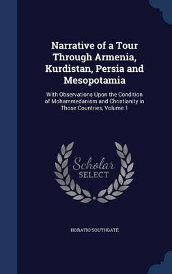 Narrative of a Tour Through Armenia, Kurdistan, Persia and Mesopotamia: With Observations Upon the Condition of Mohammedanism and Christianity in Those Countries, Volume 1