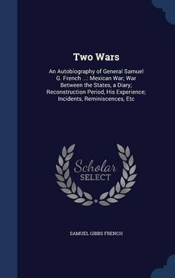 Two Wars: An Autobiography of General Samuel G. French ...: Mexican War; War Between the States, a Diary; Reconstruction Period, His Experience; Incidents, Reminiscences, Etc