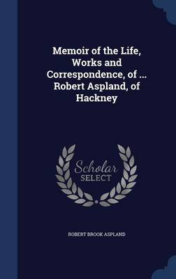 Memoir of the Life, Works and Correspondence, of ... Robert Aspland, of Hackney