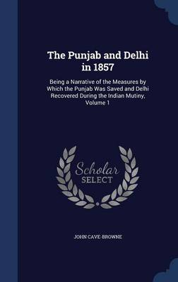 The Punjab and Delhi in 1857: Being a Narrative of the Measures by Which the Punjab Was Saved and Delhi Recovered During the Indian Mutiny, Volume 1