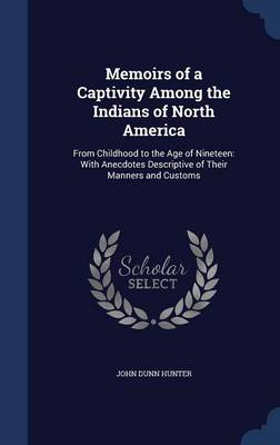 Memoirs of a Captivity Among the Indians of North America: From Childhood to the Age of Nineteen: With Anecdotes Descriptive of Their Manners and Customs