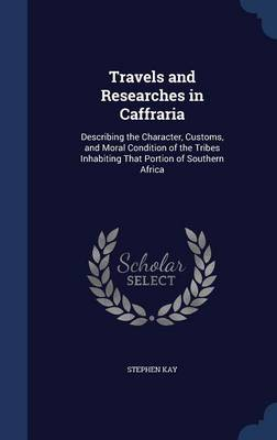 Travels and Researches in Caffraria: Describing the Character, Customs, and Moral Condition of the Tribes Inhabiting That Portion of Southern Africa