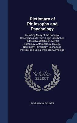 Dictionary of Philosophy and Psychology: Including Many of the Principal Conceptions of Ethics, Logic, Aesthetics, Philosophy of Religion, Mental Pathology, Anthropology, Biology, Neurology, Physiology, Economics, Political and Social Philosophy, Philolog