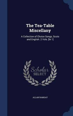 The Tea-Table Miscellany: A Collection of Choice Songs, Scots and English. 2 Vols. [In 1]